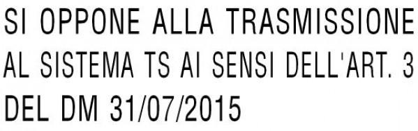 SI OPPONE ALLA TRASMISSIONE AL SISTEMA TS AI SENSI DELL'ART. 3 DEL DM 31/07/2015